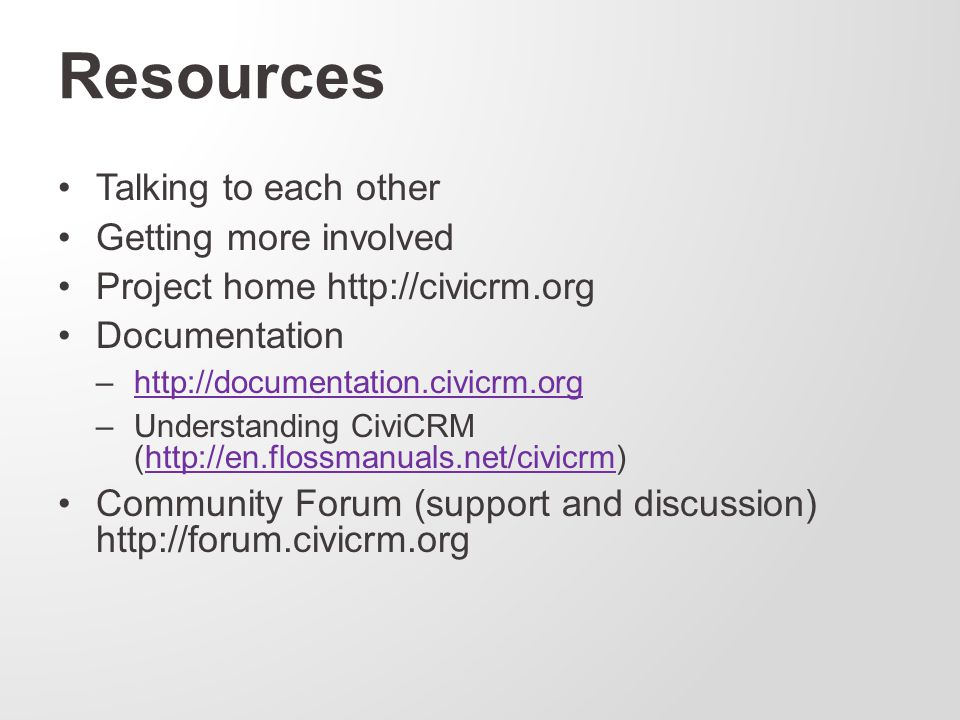Talking to each other Getting more involved Project home http://civicrm.org Documentation –http://documentation.civicrm.orghttp://documentation.civicrm.org –Understanding CiviCRM (http://en.flossmanuals.net/civicrm)http://en.flossmanuals.net/civicrm Community Forum (support and discussion) http://forum.civicrm.org