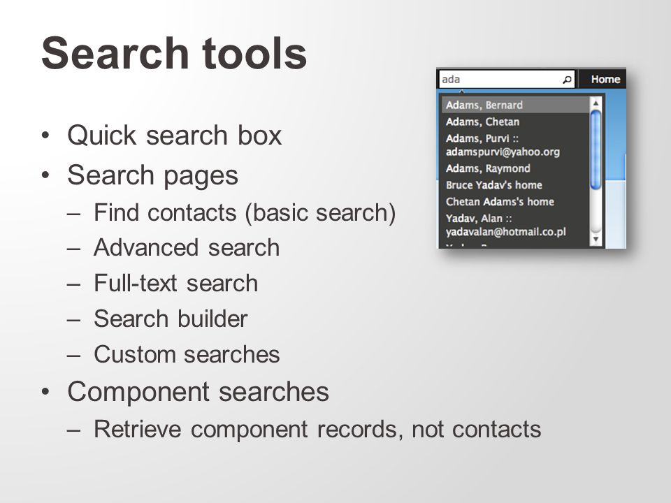 Search tools Quick search box Search pages –Find contacts (basic search) –Advanced search –Full-text search –Search builder –Custom searches Component searches –Retrieve component records, not contacts