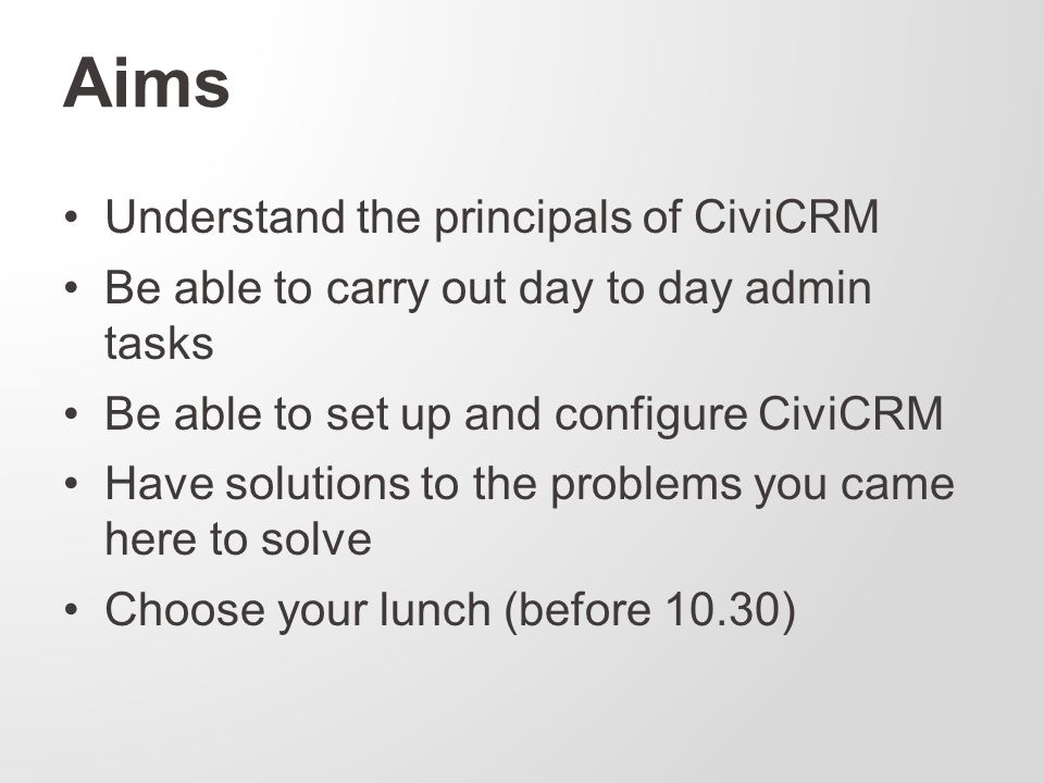 Aims Understand the principals of CiviCRM Be able to carry out day to day admin tasks Be able to set up and configure CiviCRM Have solutions to the problems you came here to solve Choose your lunch (before 10.30)