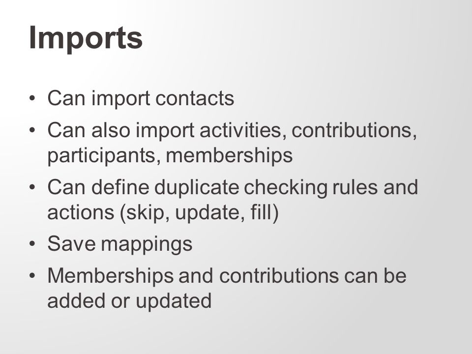 Can import contacts Can also import activities, contributions, participants, memberships Can define duplicate checking rules and actions (skip, update, fill) Save mappings Memberships and contributions can be added or updated