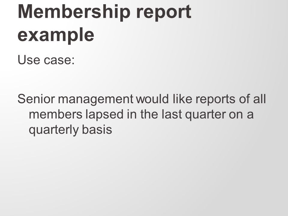 Membership report example Use case: Senior management would like reports of all members lapsed in the last quarter on a quarterly basis