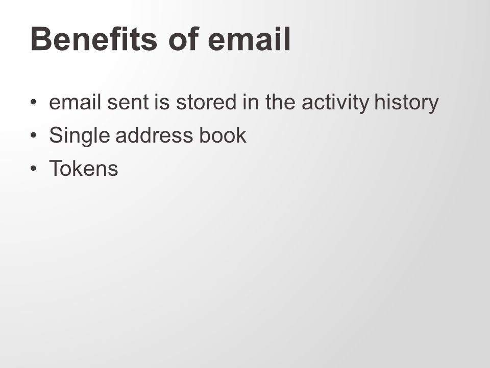 Benefits of email email sent is stored in the activity history Single address book Tokens