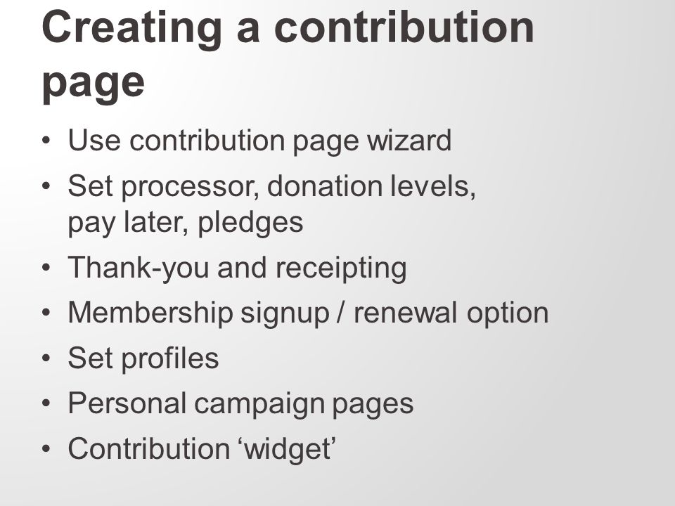 Creating a contribution page Use contribution page wizard Set processor, donation levels, pay later, pledges Thank-you and receipting Membership signup / renewal option Set profiles Personal campaign pages Contribution 'widget'