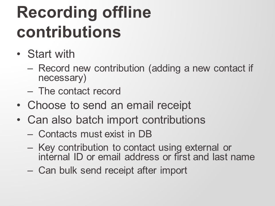 Recording offline contributions Start with –Record new contribution (adding a new contact if necessary) –The contact record Choose to send an email receipt Can also batch import contributions –Contacts must exist in DB –Key contribution to contact using external or internal ID or email address or first and last name –Can bulk send receipt after import