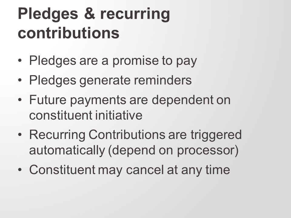 Pledges & recurring contributions Pledges are a promise to pay Pledges generate reminders Future payments are dependent on constituent initiative Recurring Contributions are triggered automatically (depend on processor) Constituent may cancel at any time