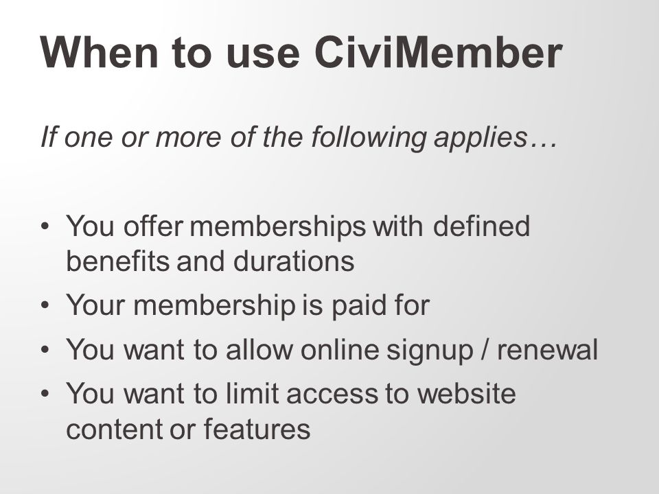 When to use CiviMember If one or more of the following applies… You offer memberships with defined benefits and durations Your membership is paid for You want to allow online signup / renewal You want to limit access to website content or features