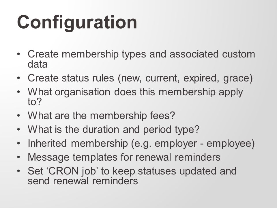 Configuration Create membership types and associated custom data Create status rules (new, current, expired, grace) What organisation does this membership apply to.