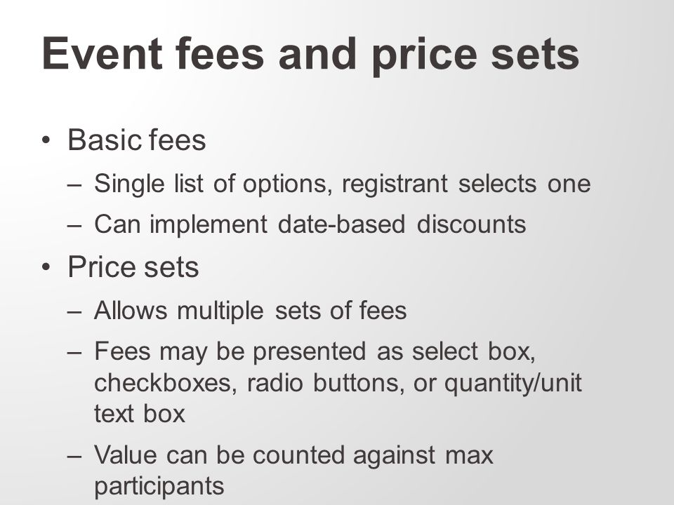 Event fees and price sets Basic fees –Single list of options, registrant selects one –Can implement date-based discounts Price sets –Allows multiple sets of fees –Fees may be presented as select box, checkboxes, radio buttons, or quantity/unit text box –Value can be counted against max participants –Cannot apply date-based discounts