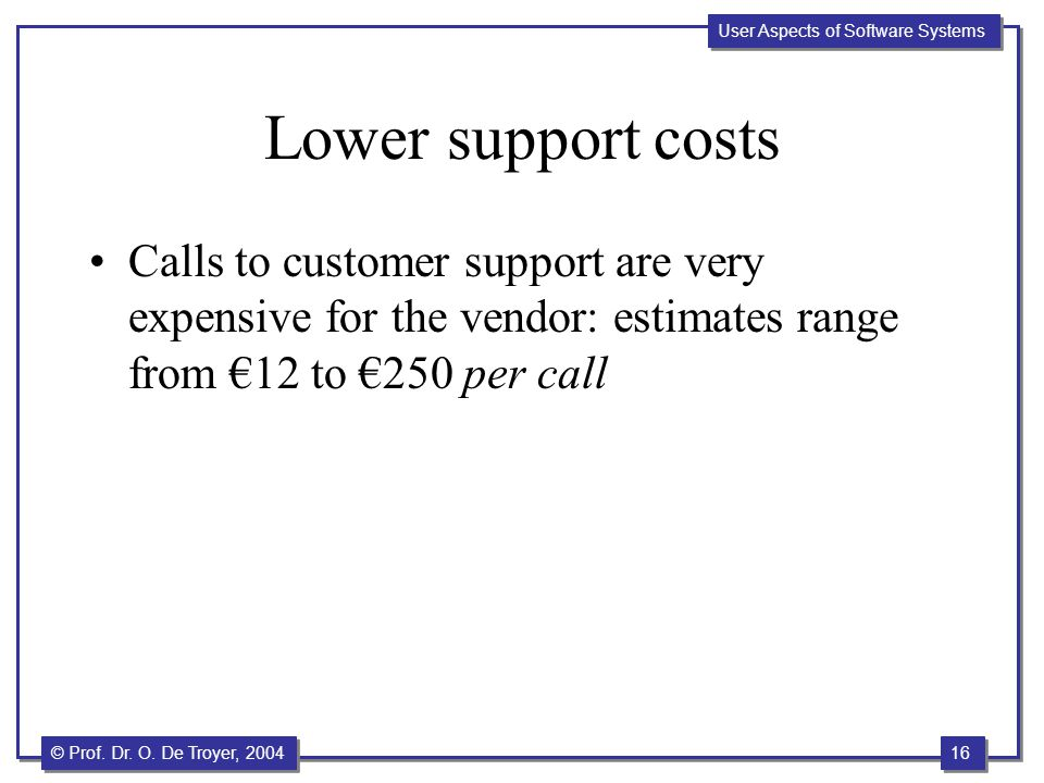 16 © Prof. Dr. O. De Troyer, 2004 User Aspects of Software Systems Lower support costs Calls to customer support are very expensive for the vendor: es
