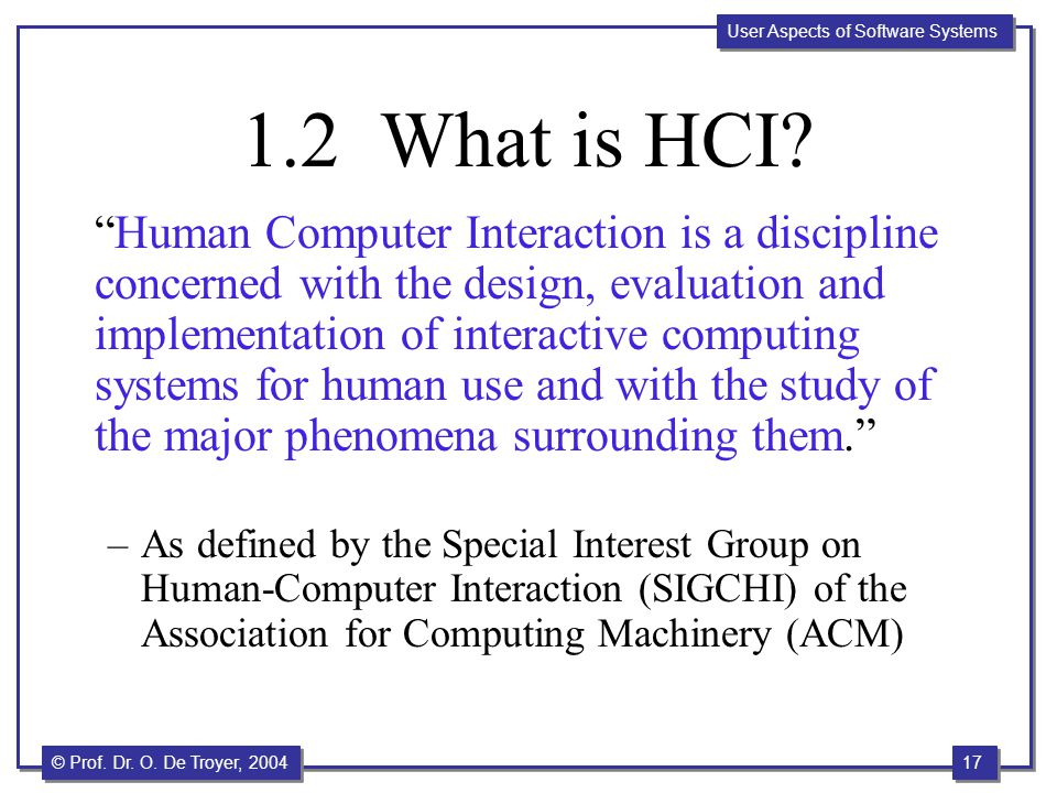 """17 © Prof. Dr. O. De Troyer, 2004 User Aspects of Software Systems 1.2 What is HCI? """"Human Computer Interaction is a discipline concerned with the des"""
