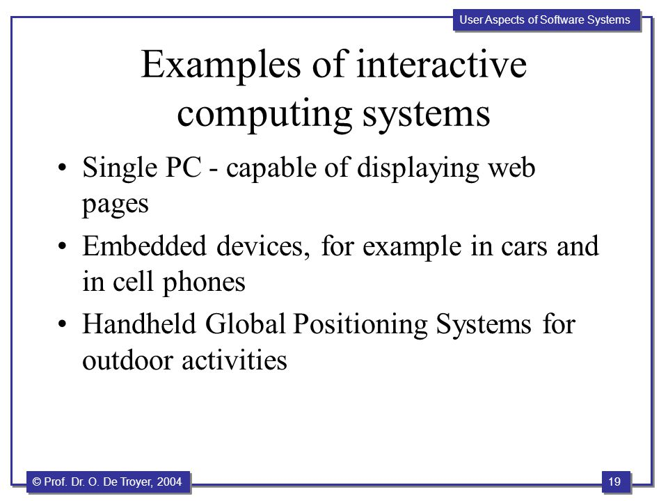 19 © Prof. Dr. O. De Troyer, 2004 User Aspects of Software Systems Examples of interactive computing systems Single PC - capable of displaying web pag