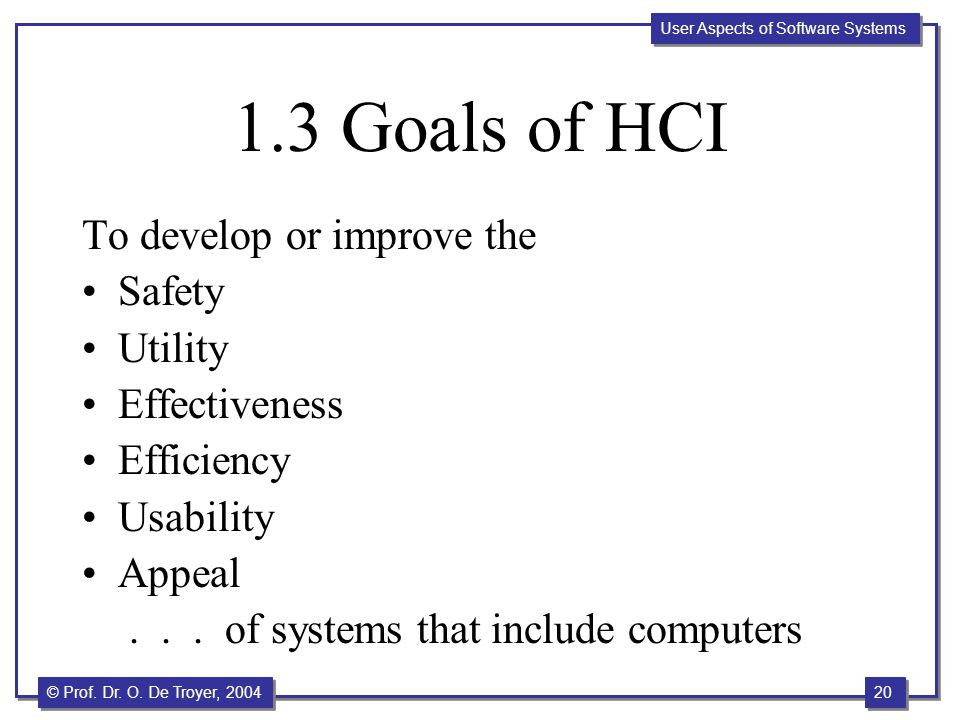20 © Prof. Dr. O. De Troyer, 2004 User Aspects of Software Systems 1.3 Goals of HCI To develop or improve the Safety Utility Effectiveness Efficiency