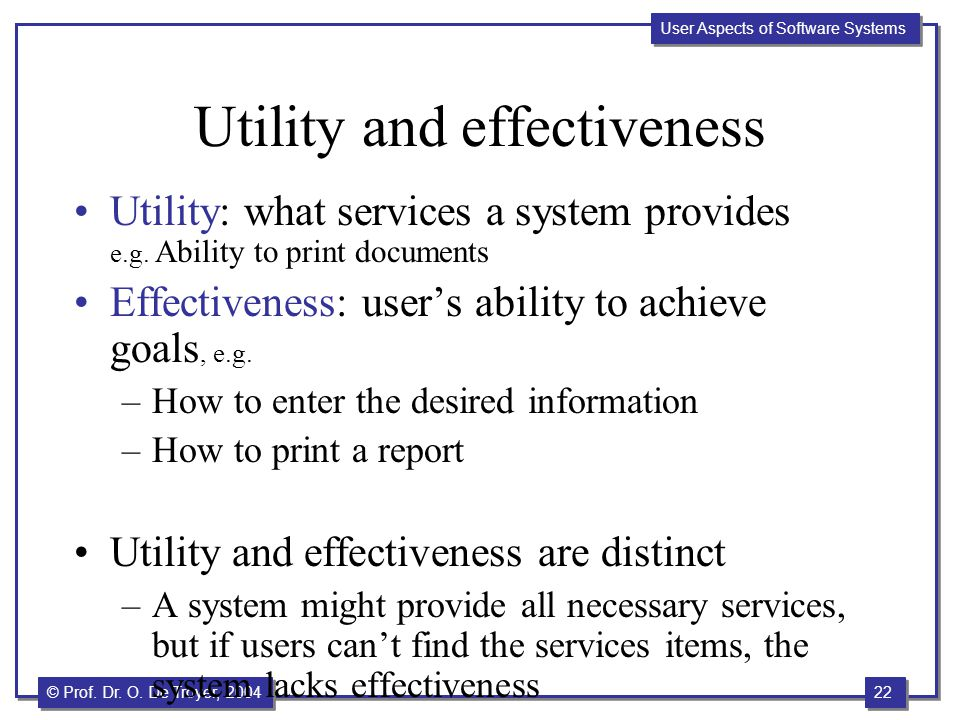 22 © Prof. Dr. O. De Troyer, 2004 User Aspects of Software Systems Utility and effectiveness Utility: what services a system provides e.g. Ability to