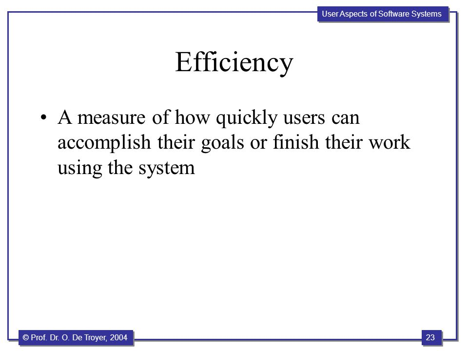 23 © Prof. Dr. O. De Troyer, 2004 User Aspects of Software Systems Efficiency A measure of how quickly users can accomplish their goals or finish thei