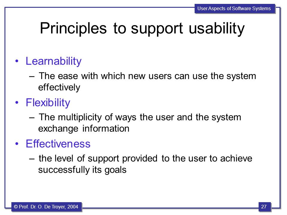 27 © Prof. Dr. O. De Troyer, 1999 27 © Prof. Dr. O. De Troyer, 2004 User Aspects of Software Systems Principles to support usability Learnability –The