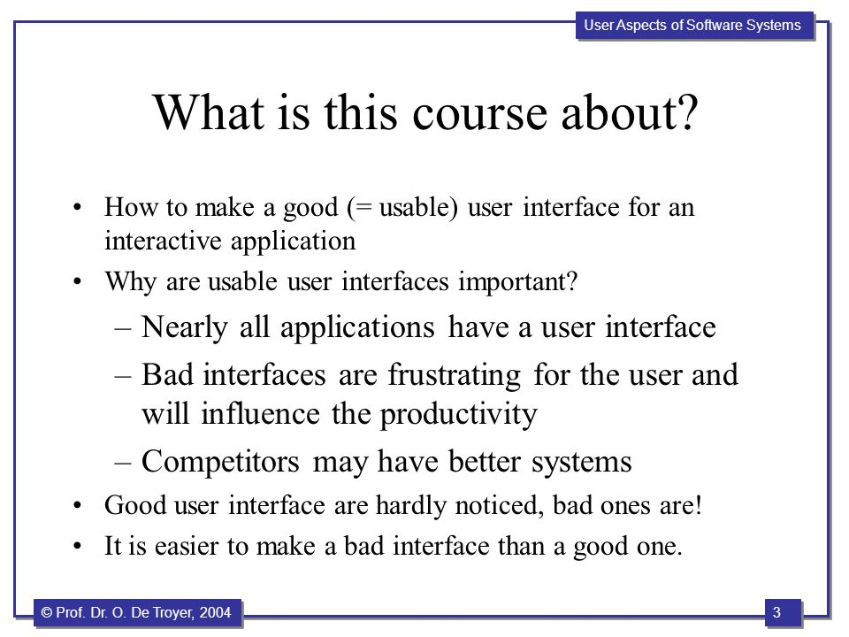 3 3 © Prof. Dr. O. De Troyer, 2004 User Aspects of Software Systems What is this course about? How to make a good (= usable) user interface for an int