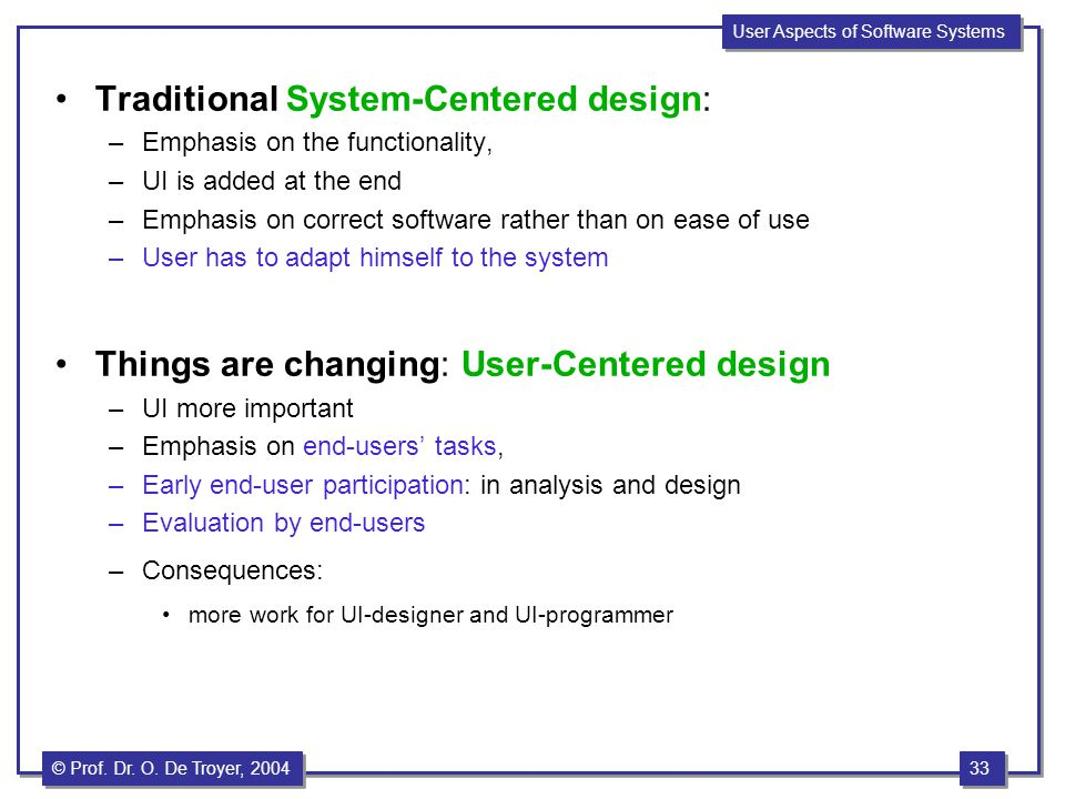33 © Prof. Dr. O. De Troyer, 1999 33 © Prof. Dr. O. De Troyer, 2004 User Aspects of Software Systems Traditional System-Centered design: –Emphasis on