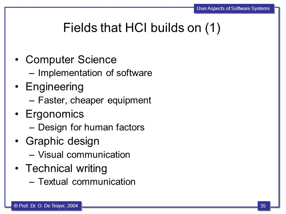 35 © Prof. Dr. O. De Troyer, 1999 35 © Prof. Dr. O. De Troyer, 2004 User Aspects of Software Systems Fields that HCI builds on (1) Computer Science –I