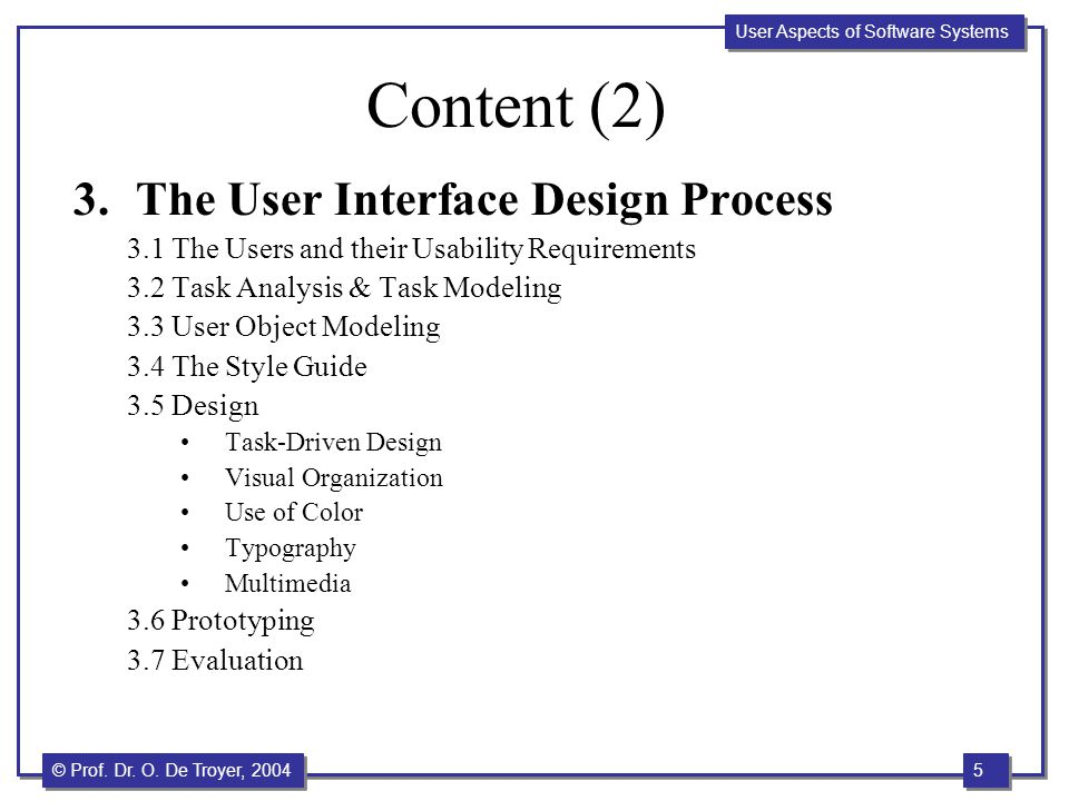 5 5 © Prof. Dr. O. De Troyer, 2004 User Aspects of Software Systems Content (2) 3.The User Interface Design Process 3.1 The Users and their Usability