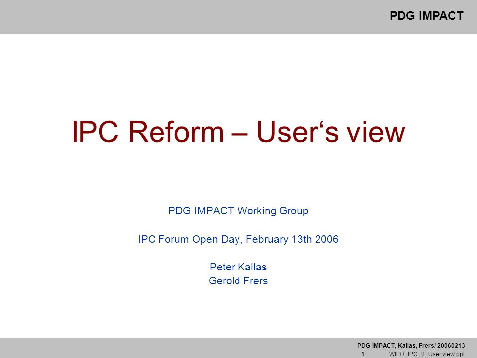 PDG IMPACT, Kallas, Frers/ 20060213 1 WIPO_IPC_8_User view.ppt PDG IMPACT IPC Reform – User's view PDG IMPACT Working Group IPC Forum Open Day, Februa