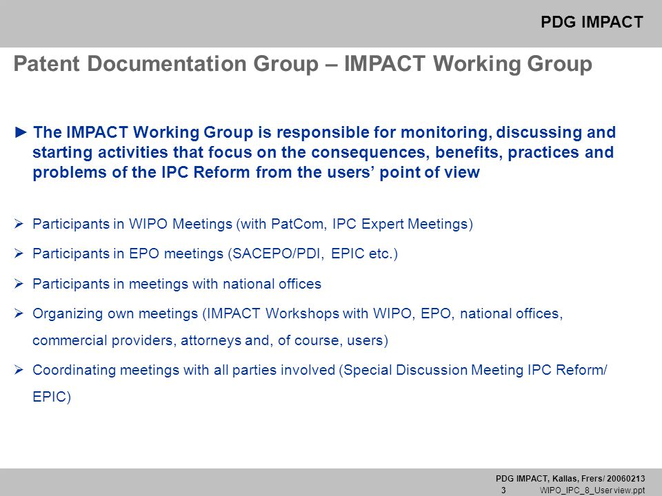 PDG IMPACT, Kallas, Frers/ 20060213 3 WIPO_IPC_8_User view.ppt PDG IMPACT Patent Documentation Group – IMPACT Working Group ► The IMPACT Working Group