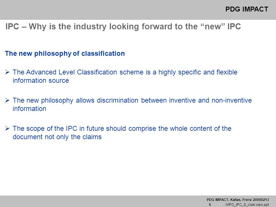 "PDG IMPACT, Kallas, Frers/ 20060213 6 WIPO_IPC_8_User view.ppt PDG IMPACT IPC – Why is the industry looking forward to the ""new"" IPC The new philosoph"