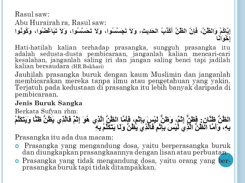 Rasul saw: Abu Hurairah ra, Rasul saw: إِيَّاكُمْ وَالظَّنَّ، فَإِنَّ الظَّنَّ أَكْذَبُ الحَدِيثِ، وَلاَ تَجَسَّسُوا، وَلاَ تَحَسَّسُوا، وَلاَ تَبَاغَضُوا، وَكُونُوا إِخْوَانًا Hati-hatilah kalian terhadap prasangka, sungguh prasangka itu adalah sedusta-dusta pembicaraan, janganlah kalian mencari-cari kesalahan, janganlah saling iri dan jangan saling benci tapi jadilah kalian bersaudara (HR.Bukhari) Jauhilah prasangka buruk dengan kaum Muslimin dan janganlah membicarakan mereka tanpa ilmu atau pengetahuan yang yakin.