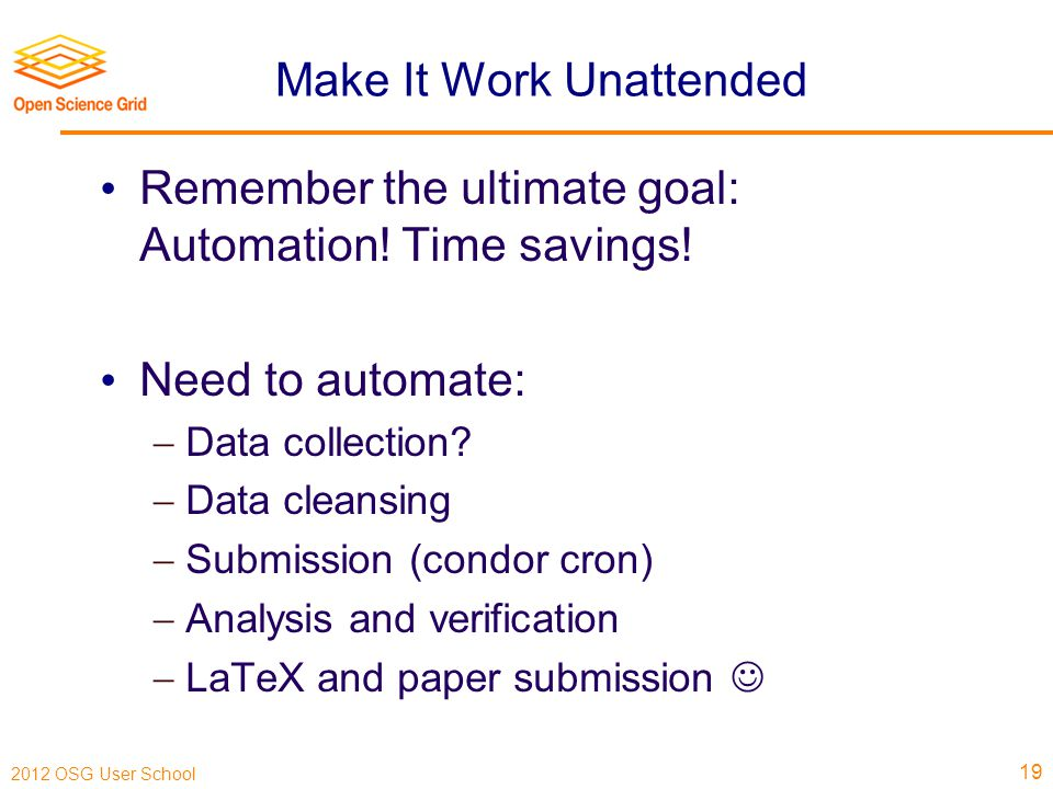 2012 OSG User School Make It Work Unattended Remember the ultimate goal: Automation.