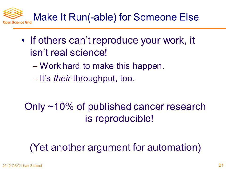 2012 OSG User School Make It Run(-able) for Someone Else If others can't reproduce your work, it isn't real science.