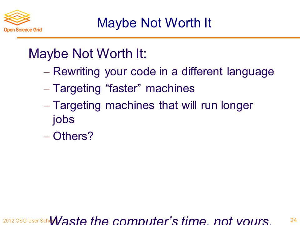 2012 OSG User School Maybe Not Worth It Maybe Not Worth It:  Rewriting your code in a different language  Targeting faster machines  Targeting machines that will run longer jobs  Others.