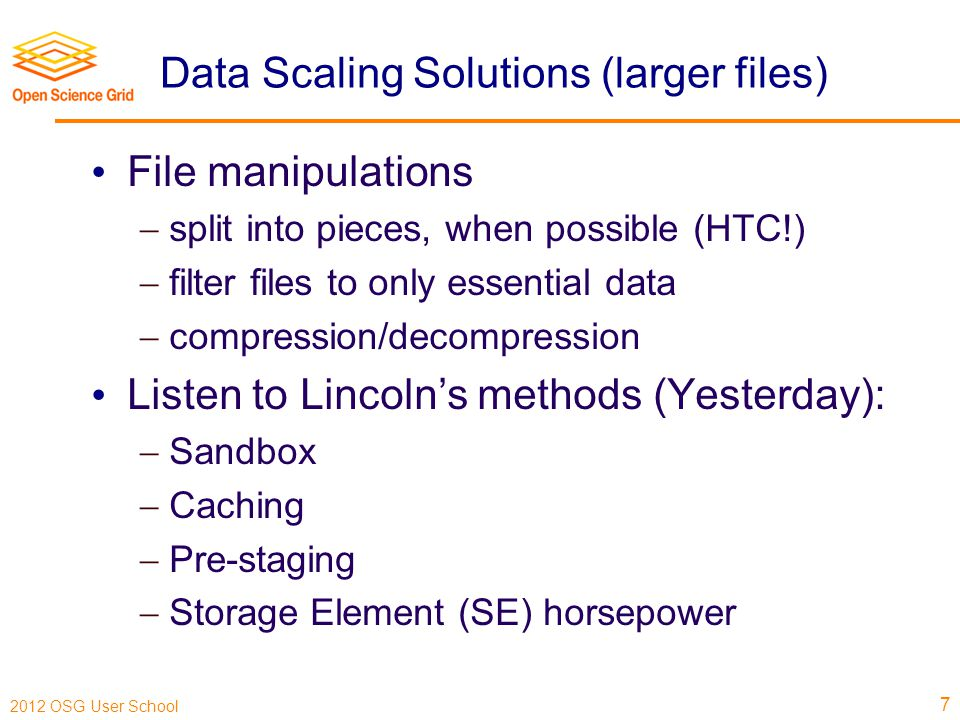 2012 OSG User School Data Scaling Solutions (larger files) File manipulations  split into pieces, when possible (HTC!)  filter files to only essential data  compression/decompression Listen to Lincoln's methods (Yesterday):  Sandbox  Caching  Pre-staging  Storage Element (SE) horsepower 7