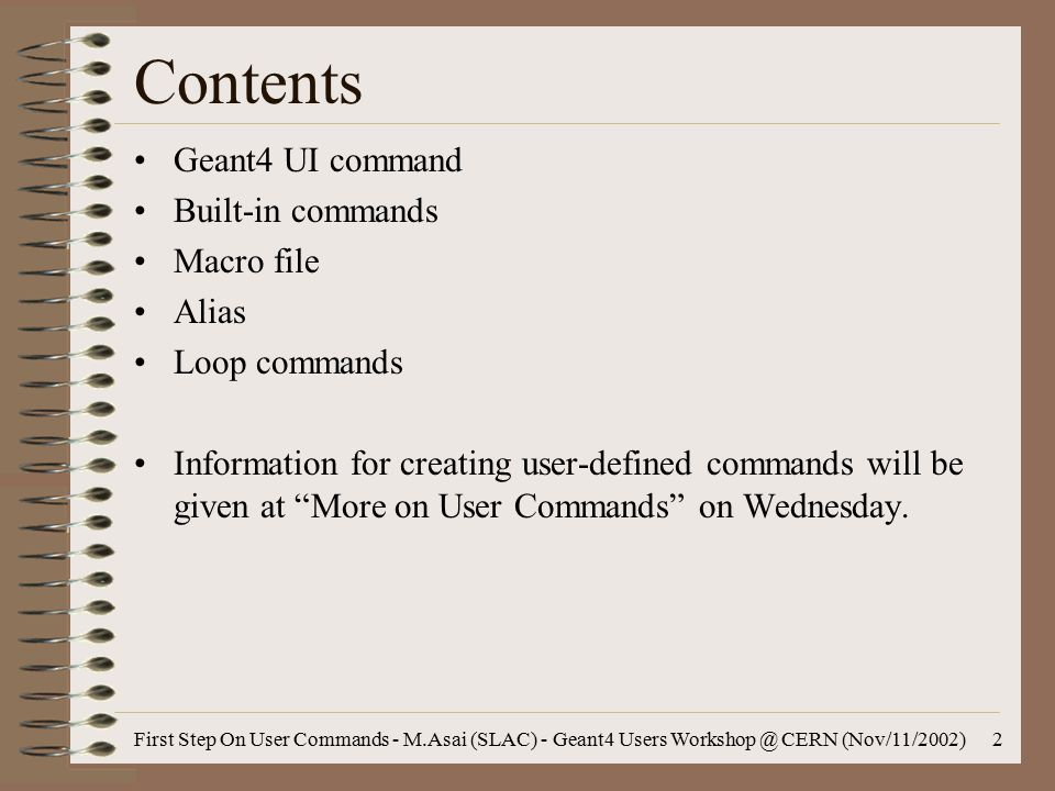 First Step On User Commands - M.Asai (SLAC) - Geant4 Users Workshop @ CERN (Nov/11/2002)2 Contents Geant4 UI command Built-in commands Macro file Alias Loop commands Information for creating user-defined commands will be given at More on User Commands on Wednesday.