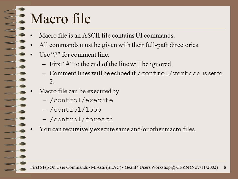 First Step On User Commands - M.Asai (SLAC) - Geant4 Users Workshop @ CERN (Nov/11/2002)8 Macro file Macro file is an ASCII file contains UI commands.