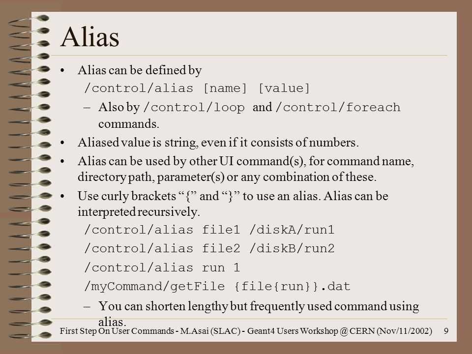 First Step On User Commands - M.Asai (SLAC) - Geant4 Users Workshop @ CERN (Nov/11/2002)9 Alias Alias can be defined by /control/alias [name] [value] –Also by /control/loop and /control/foreach commands.