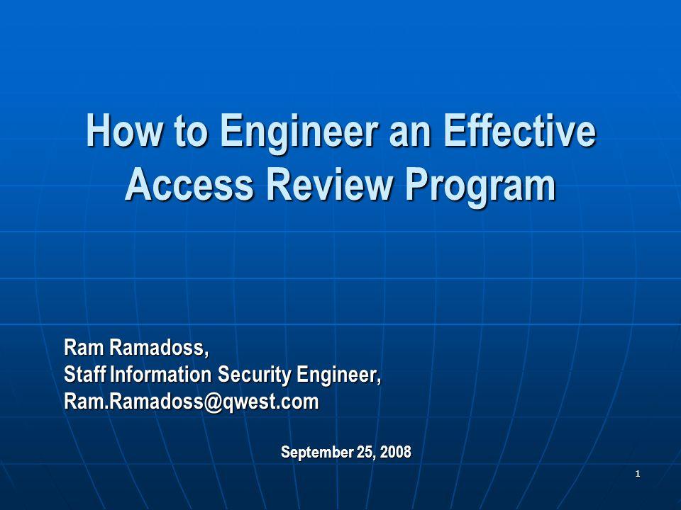 1 How to Engineer an Effective Access Review Program Ram Ramadoss, Staff Information Security Engineer, Ram.Ramadoss@qwest.com September 25, 2008