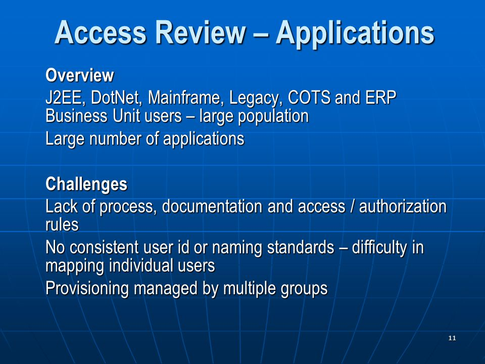 11 Access Review – Applications Overview J2EE, DotNet, Mainframe, Legacy, COTS and ERP Business Unit users – large population Large number of applications Challenges Lack of process, documentation and access / authorization rules No consistent user id or naming standards – difficulty in mapping individual users Provisioning managed by multiple groups