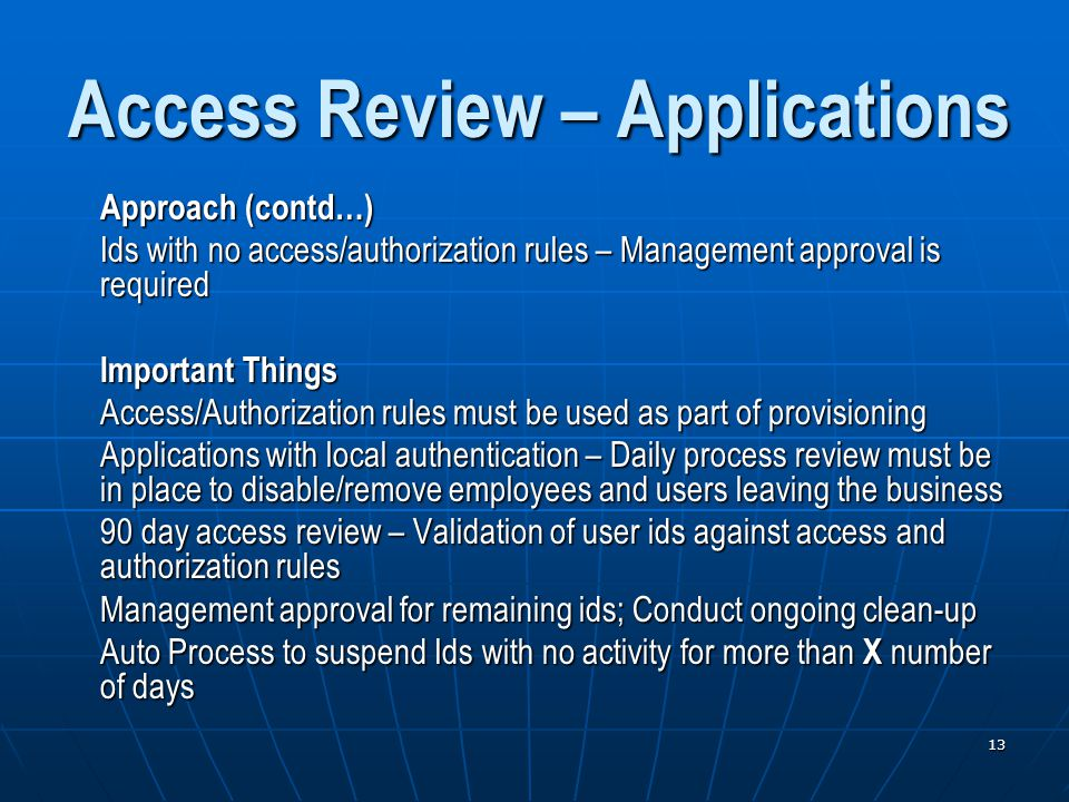 13 Access Review – Applications Approach (contd…) Ids with no access/authorization rules – Management approval is required Important Things Access/Authorization rules must be used as part of provisioning Applications with local authentication – Daily process review must be in place to disable/remove employees and users leaving the business 90 day access review – Validation of user ids against access and authorization rules Management approval for remaining ids; Conduct ongoing clean-up Auto Process to suspend Ids with no activity for more than X number of days