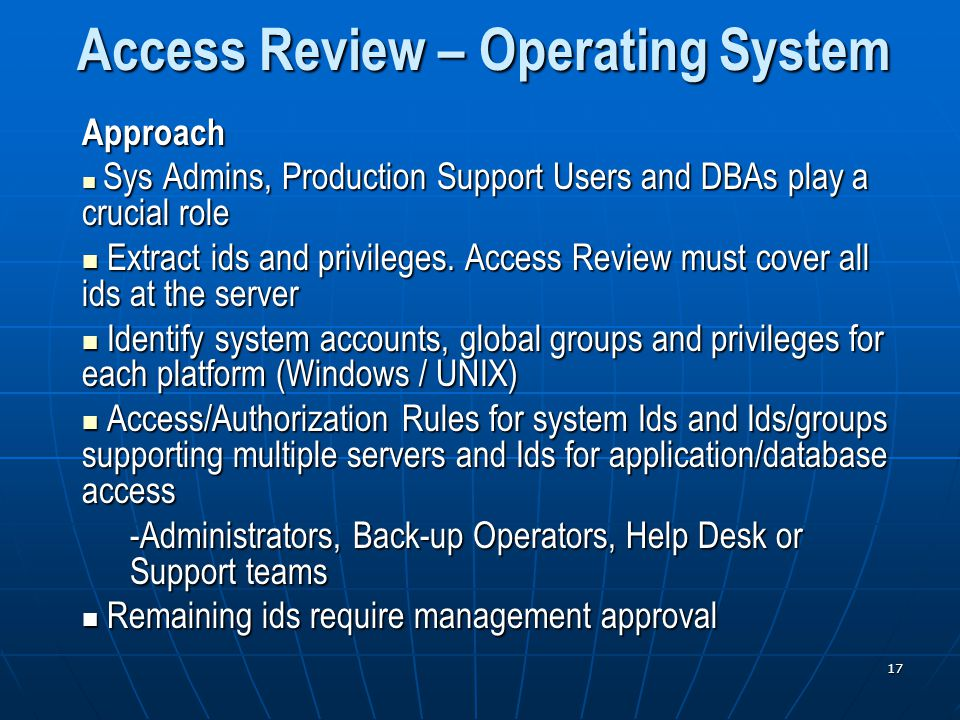 17 Access Review – Operating System Approach Sys Admins, Production Support Users and DBAs play a crucial role Sys Admins, Production Support Users and DBAs play a crucial role Extract ids and privileges.