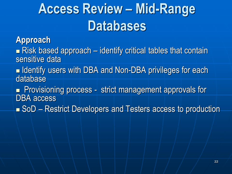 22 Access Review – Mid-Range Databases Approach Risk based approach – identify critical tables that contain sensitive data Risk based approach – identify critical tables that contain sensitive data Identify users with DBA and Non-DBA privileges for each database Identify users with DBA and Non-DBA privileges for each database Provisioning process - strict management approvals for DBA access Provisioning process - strict management approvals for DBA access SoD – Restrict Developers and Testers access to production SoD – Restrict Developers and Testers access to production