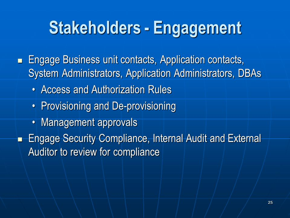 25 Stakeholders - Engagement Engage Business unit contacts, Application contacts, System Administrators, Application Administrators, DBAs Engage Business unit contacts, Application contacts, System Administrators, Application Administrators, DBAs Access and Authorization RulesAccess and Authorization Rules Provisioning and De-provisioningProvisioning and De-provisioning Management approvalsManagement approvals Engage Security Compliance, Internal Audit and External Auditor to review for compliance Engage Security Compliance, Internal Audit and External Auditor to review for compliance