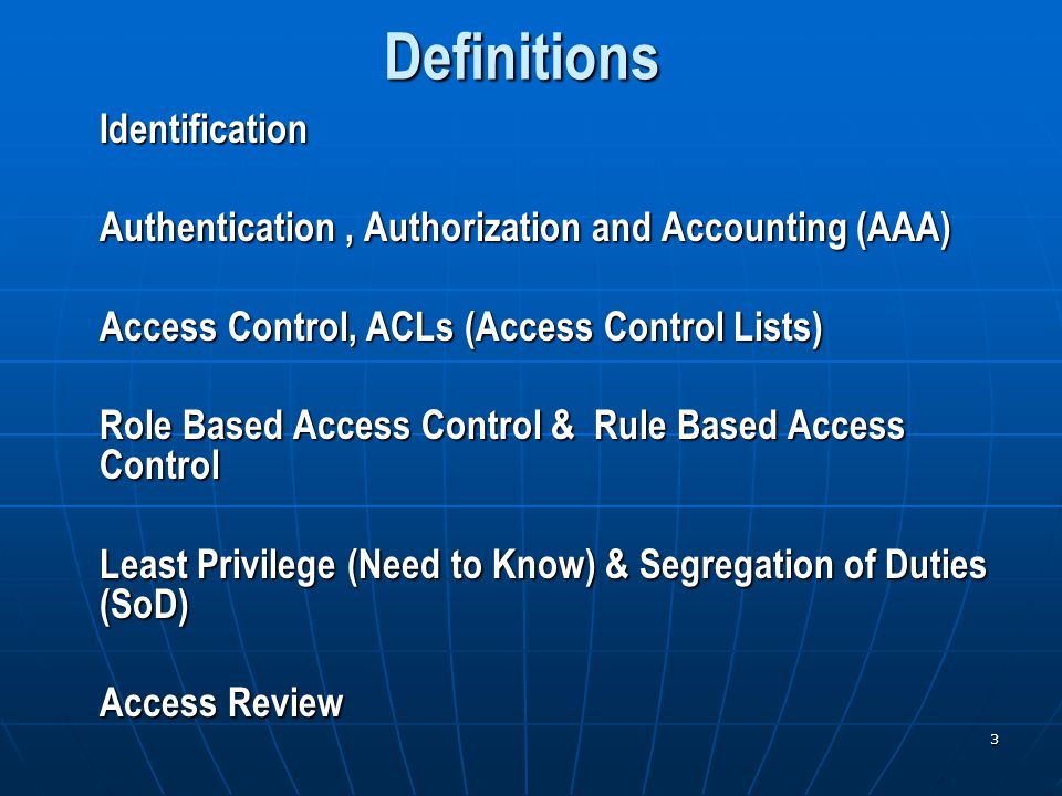 3 Definitions Identification Authentication, Authorization and Accounting (AAA) Access Control, ACLs (Access Control Lists) Role Based Access Control & Rule Based Access Control Least Privilege (Need to Know) & Segregation of Duties (SoD) Access Review