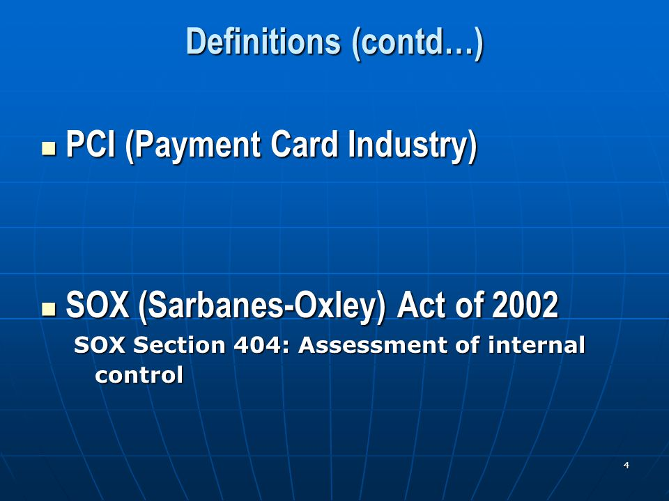 4 Definitions (contd…) PCI (Payment Card Industry) PCI (Payment Card Industry) SOX (Sarbanes-Oxley) Act of 2002 SOX (Sarbanes-Oxley) Act of 2002 SOX Section 404: Assessment of internal control
