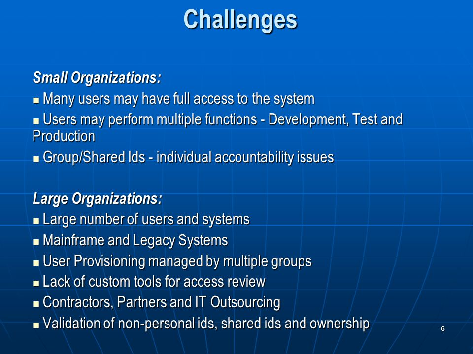 6 Challenges Small Organizations: Many users may have full access to the system Many users may have full access to the system Users may perform multiple functions - Development, Test and Production Users may perform multiple functions - Development, Test and Production Group/Shared Ids - individual accountability issues Group/Shared Ids - individual accountability issues Large Organizations: Large number of users and systems Large number of users and systems Mainframe and Legacy Systems Mainframe and Legacy Systems User Provisioning managed by multiple groups User Provisioning managed by multiple groups Lack of custom tools for access review Lack of custom tools for access review Contractors, Partners and IT Outsourcing Contractors, Partners and IT Outsourcing Validation of non-personal ids, shared ids and ownership Validation of non-personal ids, shared ids and ownership