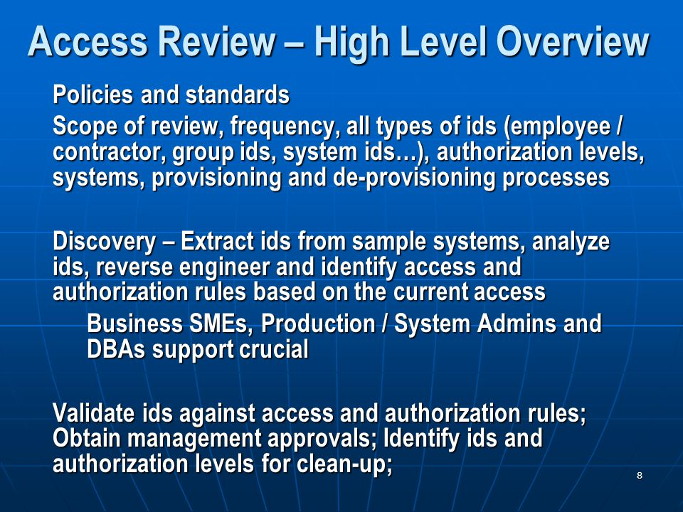8 Access Review – High Level Overview Policies and standards Scope of review, frequency, all types of ids (employee / contractor, group ids, system ids…), authorization levels, systems, provisioning and de-provisioning processes Discovery – Extract ids from sample systems, analyze ids, reverse engineer and identify access and authorization rules based on the current access Business SMEs, Production / System Admins and DBAs support crucial Validate ids against access and authorization rules; Obtain management approvals; Identify ids and authorization levels for clean-up;
