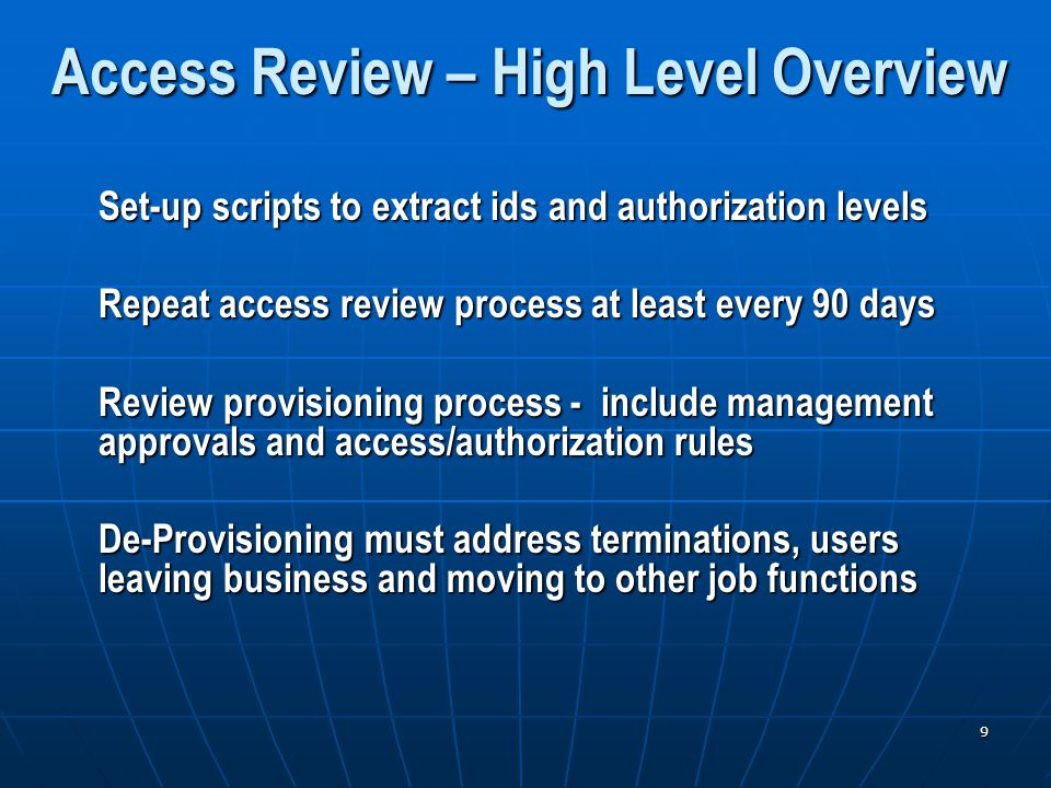 9 Access Review – High Level Overview Set-up scripts to extract ids and authorization levels Repeat access review process at least every 90 days Review provisioning process - include management approvals and access/authorization rules De-Provisioning must address terminations, users leaving business and moving to other job functions