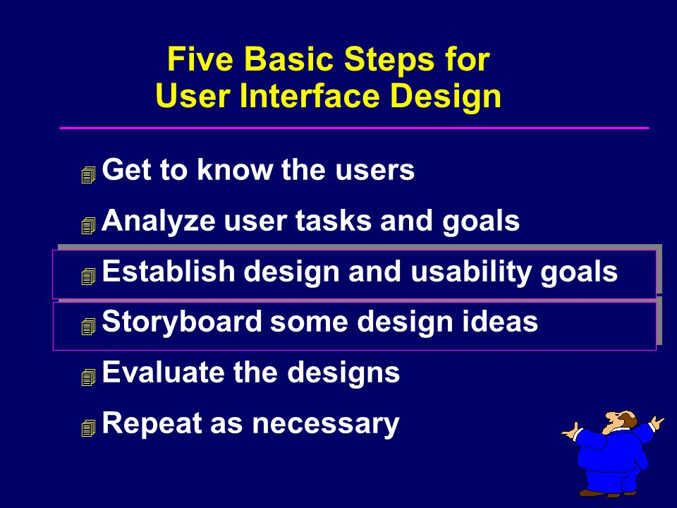 Design for the most common users and tasks – Design for 80% of users and tasks – Design for users, not engineers Establish usability metrics – Average time to perform a task – Maximum number of errors Establish Design and Usability Goals 1 of 3