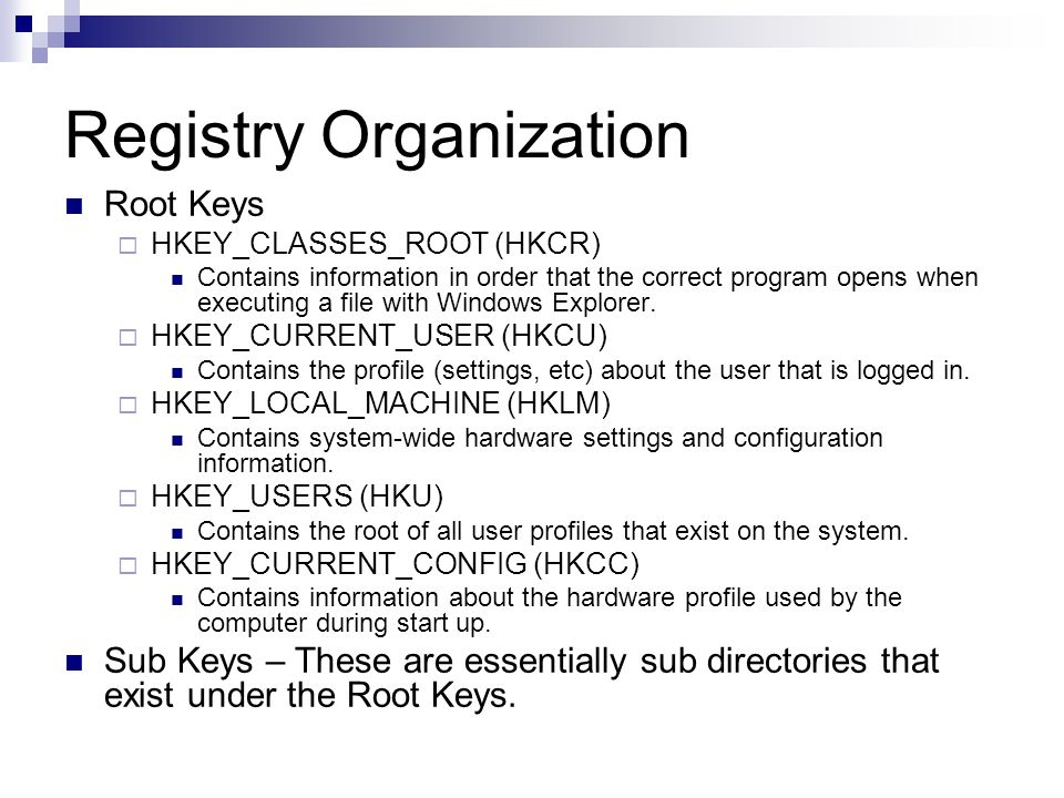 Registry Organization Root Keys  HKEY_CLASSES_ROOT (HKCR) Contains information in order that the correct program opens when executing a file with Windows Explorer.
