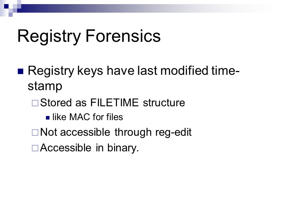Registry Forensics Registry keys have last modified time- stamp  Stored as FILETIME structure like MAC for files  Not accessible through reg-edit  Accessible in binary.
