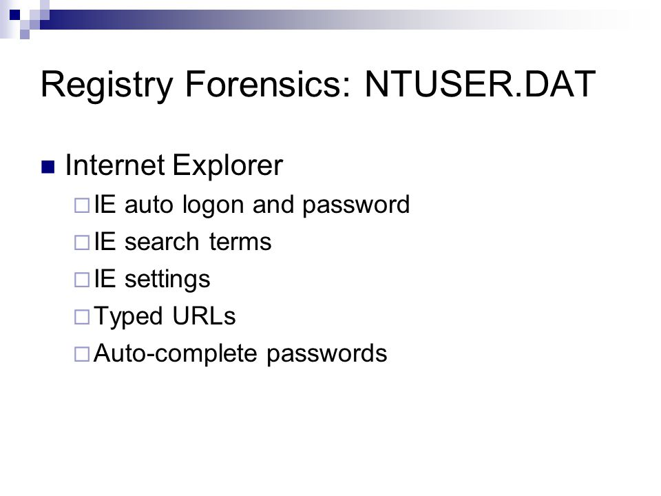 Registry Forensics: NTUSER.DAT Internet Explorer  IE auto logon and password  IE search terms  IE settings  Typed URLs  Auto-complete passwords