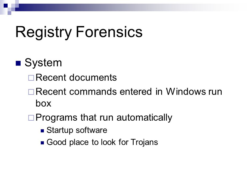 Registry Forensics System  Recent documents  Recent commands entered in Windows run box  Programs that run automatically Startup software Good place to look for Trojans